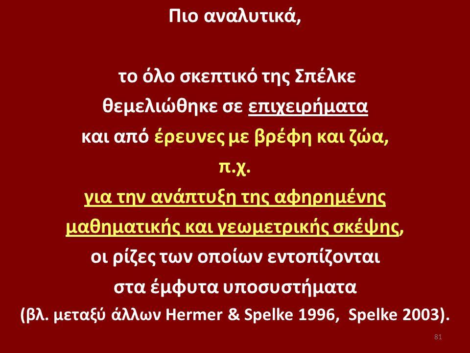 81 Πιο αναλυτικά, το όλο σκεπτικό της Σπέλκε θεμελιώθηκε σε επιχειρήματα και από έρευνες με βρέφη και ζώα, π.χ. για την ανάπτυξη της αφηρημένης μαθημα