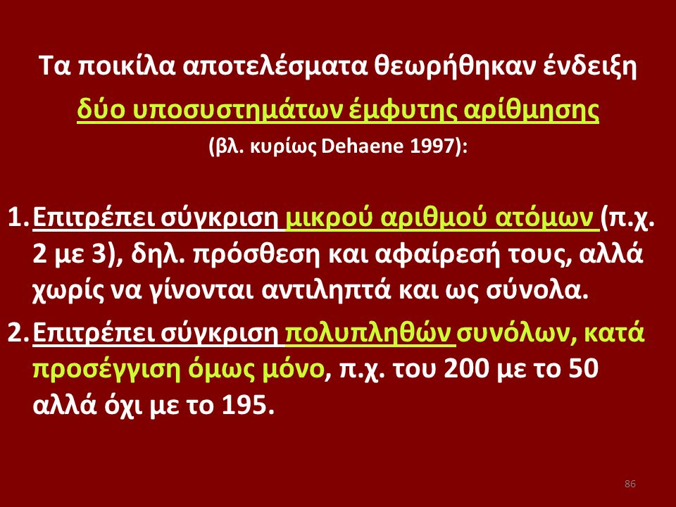 Τα ποικίλα αποτελέσματα θεωρήθηκαν ένδειξη δύο υποσυστημάτων έμφυτης αρίθμησης (βλ. κυρίως Dehaene 1997): 1.Επιτρέπει σύγκριση μικρού αριθμού ατόμων (