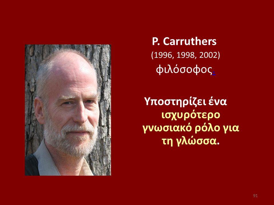 91 P. Carruthers (1996, 1998, 2002) φιλόσοφος.. Υποστηρίζει ένα ισχυρότερο γνωσιακό ρόλο για τη γλώσσα.