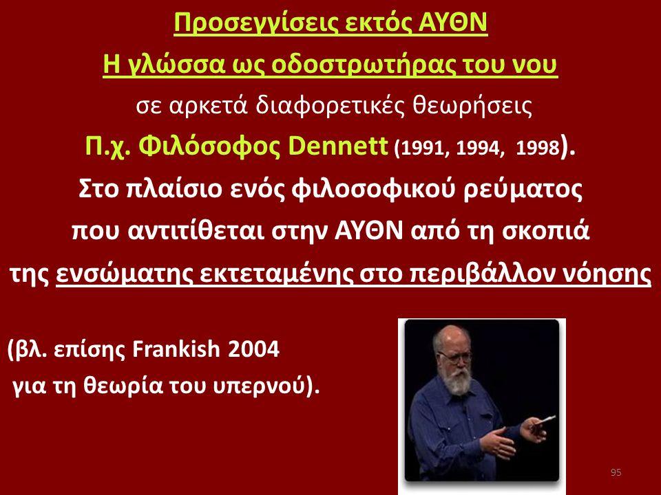 95 Προσεγγίσεις εκτός ΑΥΘΝ Η γλώσσα ως οδοστρωτήρας του νου σε αρκετά διαφορετικές θεωρήσεις Π.χ. Φιλόσοφος Dennett (1991, 1994, 1998 ). Στο πλαίσιο ε