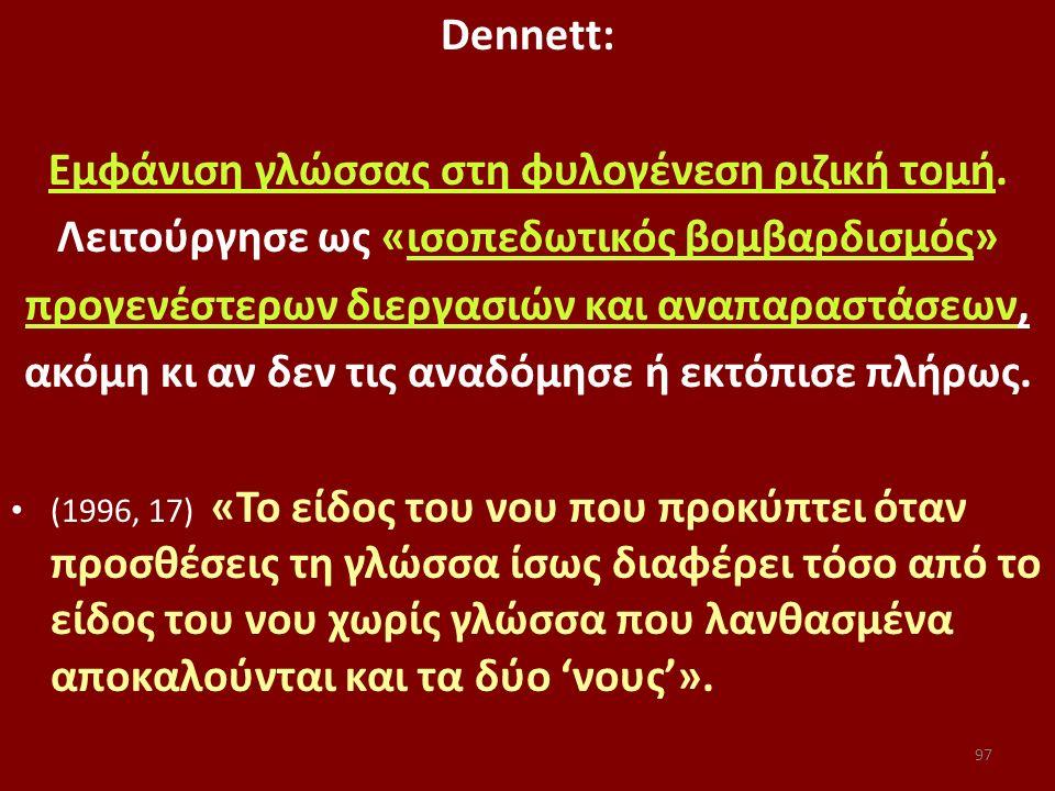 Dennett: Εμφάνιση γλώσσας στη φυλογένεση ριζική τομή. Λειτούργησε ως «ισοπεδωτικός βομβαρδισμός» προγενέστερων διεργασιών και αναπαραστάσεων, ακόμη κι