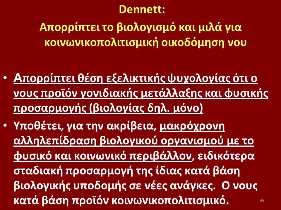 98 Dennett: Απορρίπτει το βιολογισμό και μιλά για κοινωνικοπολιτισμική οικοδόμηση νου Α πορρίπτει θέση εξελικτικής ψυχολογίας ότι ο νους προϊόν γονιδιακής μετάλλαξης και φυσικής προσαρμογής (βιολογίας δηλ.