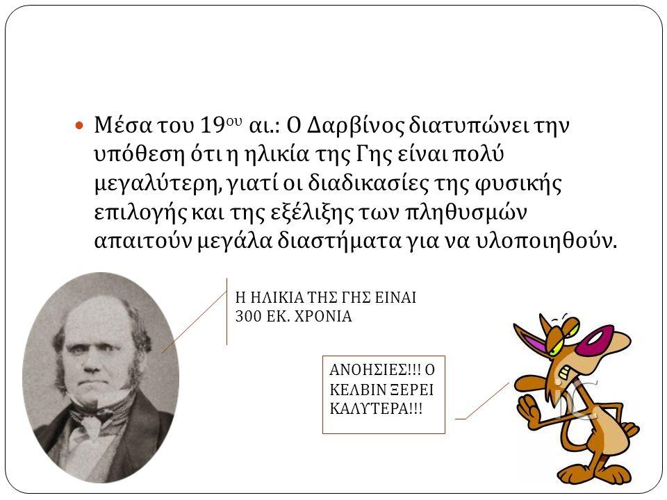 Μέσα του 19 ου αι.: Ο Δαρβίνος διατυπώνει την υπόθεση ότι η ηλικία της Γης είναι πολύ μεγαλύτερη, γιατί οι διαδικασίες της φυσικής επιλογής και της εξέλιξης των πληθυσμών απαιτούν μεγάλα διαστήματα για να υλοποιηθούν.