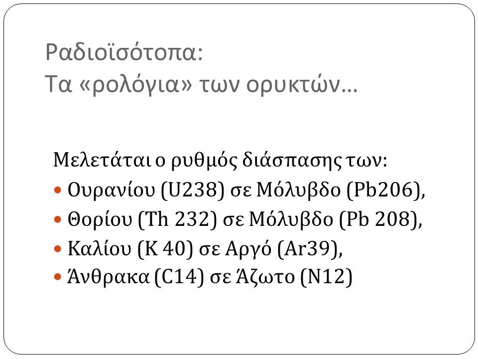 Ραδιοϊσότοπα : Τα « ρολόγια » των ορυκτών … Μελετάται ο ρυθμός διάσπασης των : Ουρανίου (U238) σε Μόλυβδο (Pb206), Θορίου (Th 232) σε Μόλυβδο (Pb 208), Καλίου (K 40) σε Αργό (Ar39), Άνθρακα (C14) σε Άζωτο ( Ν 12)