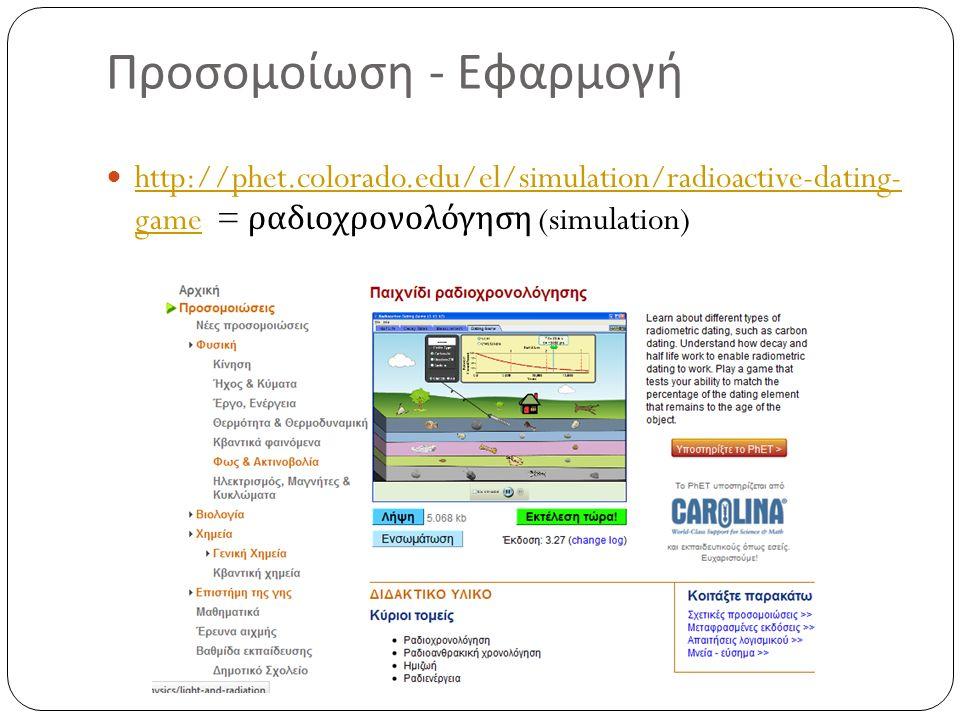 Προσομοίωση - Εφαρμογή http://phet.colorado.edu/el/simulation/radioactive-dating- game = ραδιοχρονολόγηση (simulation) http://phet.colorado.edu/el/simulation/radioactive-dating- game
