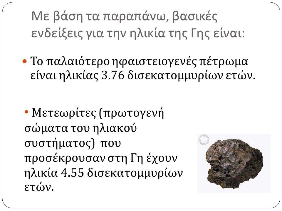 Με βάση τα παραπάνω, βασικές ενδείξεις για την ηλικία της Γης είναι : Το παλαιότερο ηφαιστειογενές πέτρωμα είναι ηλικίας 3.76 δισεκατομμυρίων ετών.