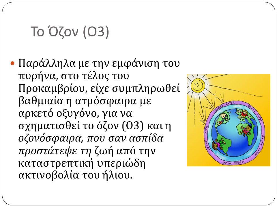 Το Όζον ( Ο 3) Παράλληλα με την εμφάνιση του πυρήνα, στο τέλος του Προκαμβρίου, είχε συμπληρωθεί βαθμιαία η ατμόσφαιρα με αρκετό οξυγόνο, για να σχηματισθεί το όζον ( Ο 3) και η οζονόσφαιρα, που σαν ασπίδα προστάτεψε τη ζωή από την καταστρεπτική υπεριώδη ακτινοβολία του ήλιου.