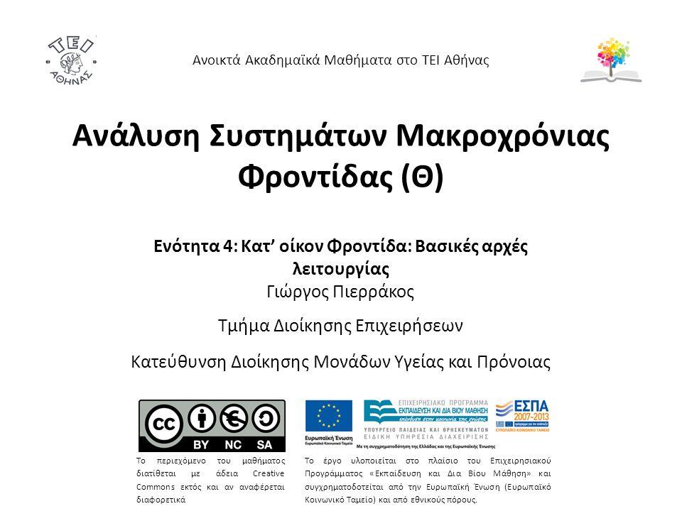 Ανάλυση Συστημάτων Μακροχρόνιας Φροντίδας (Θ) Ενότητα 4: Κατ' οίκον Φροντίδα: Βασικές αρχές λειτουργίας Γιώργος Πιερράκος Τμήμα Διοίκησης Επιχειρήσεων Κατεύθυνση Διοίκησης Μονάδων Υγείας και Πρόνοιας Ανοικτά Ακαδημαϊκά Μαθήματα στο ΤΕΙ Αθήνας Το περιεχόμενο του μαθήματος διατίθεται με άδεια Creative Commons εκτός και αν αναφέρεται διαφορετικά Το έργο υλοποιείται στο πλαίσιο του Επιχειρησιακού Προγράμματος «Εκπαίδευση και Δια Βίου Μάθηση» και συγχρηματοδοτείται από την Ευρωπαϊκή Ένωση (Ευρωπαϊκό Κοινωνικό Ταμείο) και από εθνικούς πόρους.