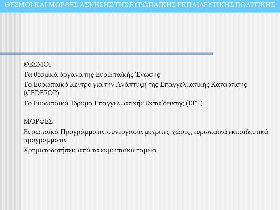 ΘΕΣΜΟΙ ΚΑΙ ΜΟΡΦΕΣ ΑΣΚΗΣΗΣ ΤΗΣ ΕΥΡΩΠΑΪΚΗΣ ΕΚΠΑΙΔΕΥΤΙΚΗΣ ΠΟΛΙΤΙΚΗΣ ΘΕΣΜΟΙ Τα θεσμικά όργανα της Ευρωπαϊκής Ένωσης Το Ευρωπαϊκό Κέντρο για την Ανάπτυξη της Επαγγελματικής Κατάρτισης (CEDEFOP) Το Ευρωπαϊκό Ίδρυμα Επαγγελματικής Εκπαίδευσης (EFT) ΜΟΡΦΕΣ Ευρωπαϊκά Προγράμματα: συνεργασία με τρίτες χώρες, ευρωπαϊκά εκπαιδευτικά προγράμματα Χρηματοδοτήσεις από τα ευρωπαϊκά ταμεία