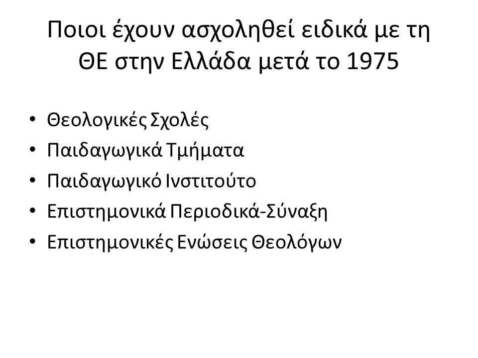 Ποιοι έχουν ασχοληθεί ειδικά με τη ΘΕ στην Ελλάδα μετά το 1975 Θεολογικές Σχολές Παιδαγωγικά Τμήματα Παιδαγωγικό Ινστιτούτο Επιστημονικά Περιοδικά-Σύναξη Επιστημονικές Ενώσεις Θεολόγων