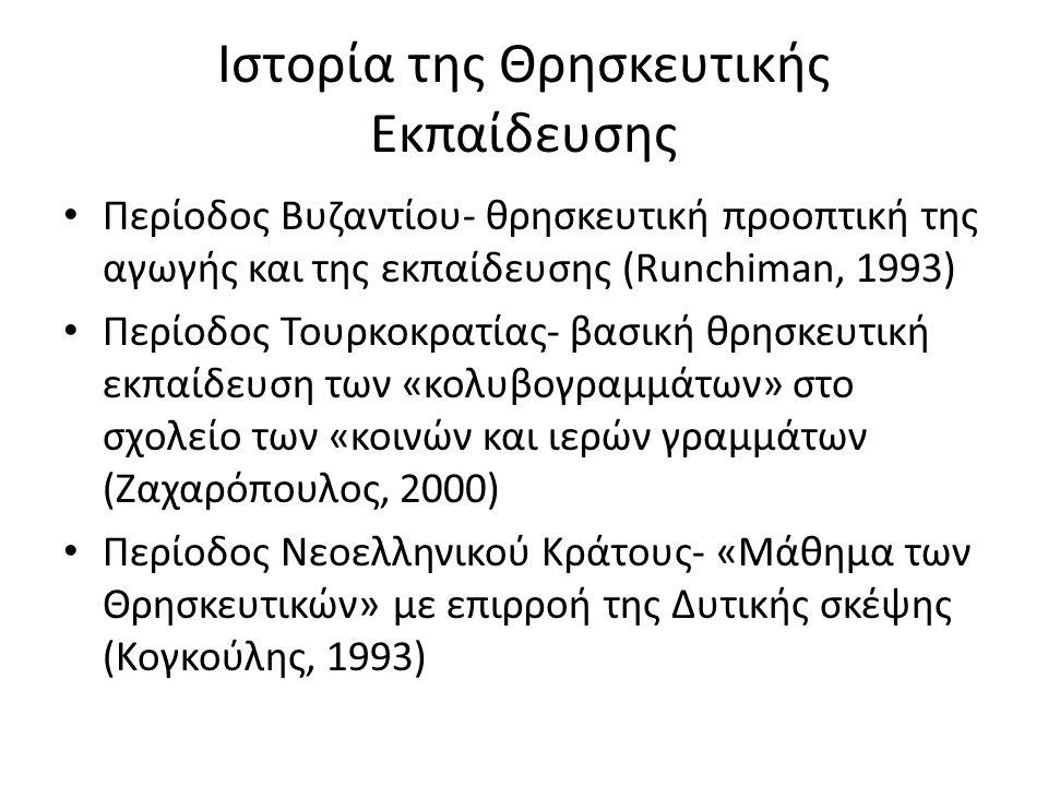 Ιστορία της Θρησκευτικής Εκπαίδευσης Περίοδος Βυζαντίου- θρησκευτική προοπτική της αγωγής και της εκπαίδευσης (Runchiman, 1993) Περίοδος Τουρκοκρατίας- βασική θρησκευτική εκπαίδευση των «κολυβογραμμάτων» στο σχολείο των «κοινών και ιερών γραμμάτων (Ζαχαρόπουλος, 2000) Περίοδος Νεοελληνικού Κράτους- «Μάθημα των Θρησκευτικών» με επιρροή της Δυτικής σκέψης (Κογκούλης, 1993)