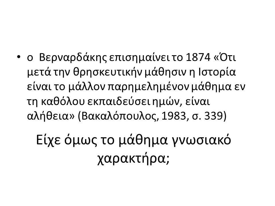 Είχε όμως το μάθημα γνωσιακό χαρακτήρα; ο Βερναρδάκης επισημαίνει το 1874 «Ότι μετά την θρησκευτικήν μάθησιν η Ιστορία είναι το μάλλον παρημελημένον μ