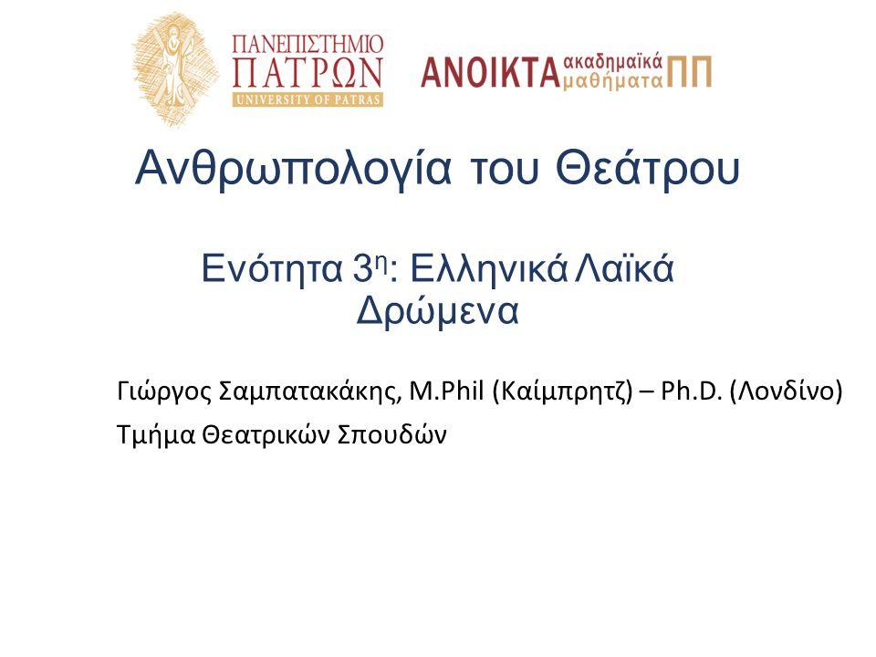 Ανθρωπολογία του Θεάτρου Ενότητα 3 η : Ελληνικά Λαϊκά Δρώμενα Γιώργος Σαμπατακάκης, M.Phil (Καίμπρητζ) – Ph.D. (Λονδίνο) Τμήμα Θεατρικών Σπουδών