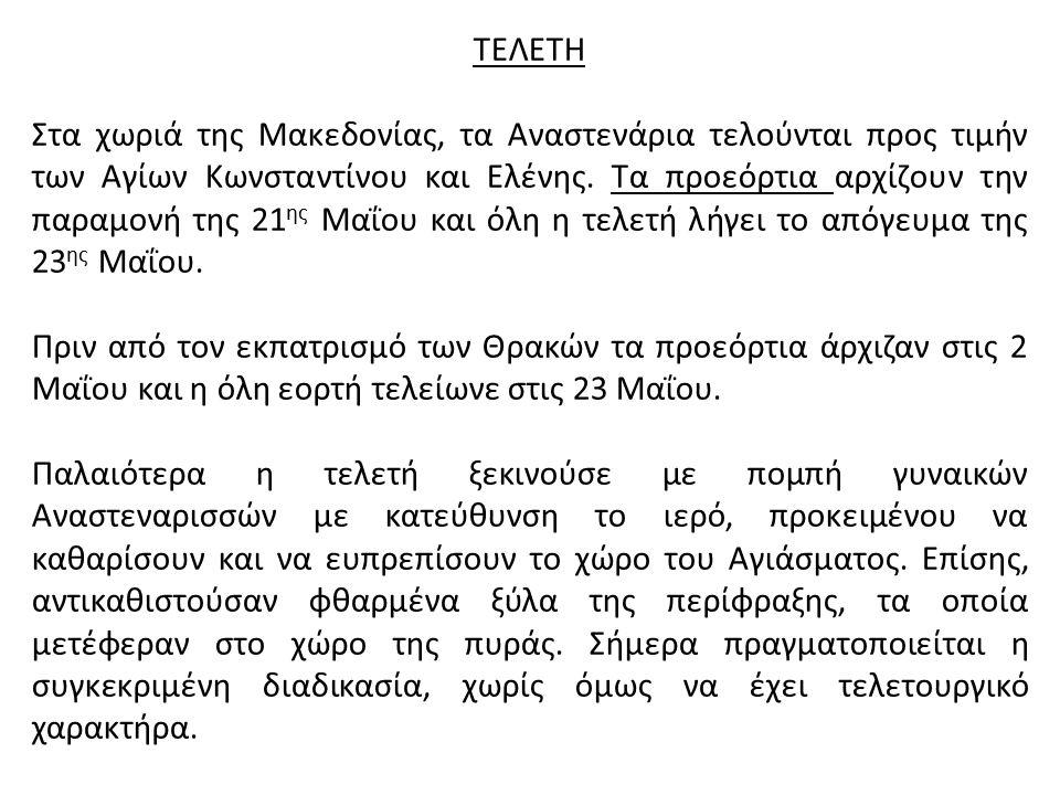 ΤΕΛΕΤΗ Στα χωριά της Μακεδονίας, τα Αναστενάρια τελούνται προς τιμήν των Αγίων Κωνσταντίνου και Ελένης. Τα προεόρτια αρχίζουν την παραμονή της 21 ης Μ