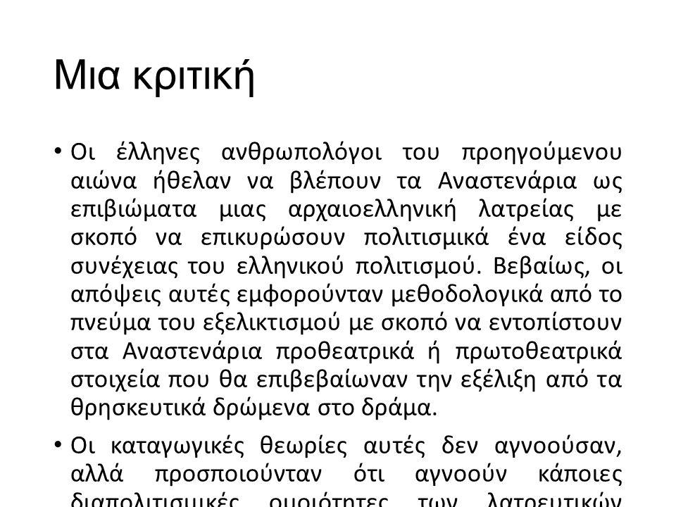 Μια κριτική Οι έλληνες ανθρωπολόγοι του προηγούμενου αιώνα ήθελαν να βλέπουν τα Αναστενάρια ως επιβιώματα μιας αρχαιοελληνική λατρείας με σκοπό να επικυρώσουν πολιτισμικά ένα είδος συνέχειας του ελληνικού πολιτισμού.