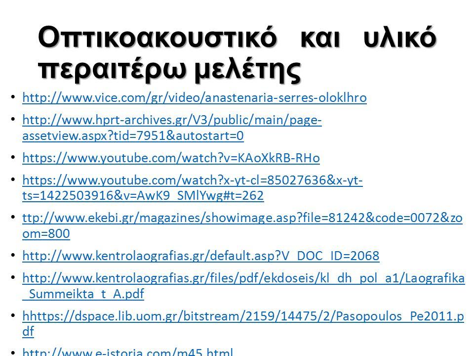 Οπτικοακουστικό και υλικό περαιτέρω μελέτης http://www.vice.com/gr/video/anastenaria-serres-oloklhro http://www.hprt-archives.gr/V3/public/main/page- assetview.aspx tid=7951&autostart=0 http://www.hprt-archives.gr/V3/public/main/page- assetview.aspx tid=7951&autostart=0 https://www.youtube.com/watch v=KAoXkRB-RHo https://www.youtube.com/watch x-yt-cl=85027636&x-yt- ts=1422503916&v=AwK9_SMlYwg#t=262 https://www.youtube.com/watch x-yt-cl=85027636&x-yt- ts=1422503916&v=AwK9_SMlYwg#t=262 ttp://www.ekebi.gr/magazines/showimage.asp file=81242&code=0072&zo om=800 ttp://www.ekebi.gr/magazines/showimage.asp file=81242&code=0072&zo om=800 http://www.kentrolaografias.gr/default.asp V_DOC_ID=2068 http://www.kentrolaografias.gr/files/pdf/ekdoseis/kl_dh_pol_a1/Laografika _Summeikta_t_A.pdf http://www.kentrolaografias.gr/files/pdf/ekdoseis/kl_dh_pol_a1/Laografika _Summeikta_t_A.pdf hhttps://dspace.lib.uom.gr/bitstream/2159/14475/2/Pasopoulos_Pe2011.p df hhttps://dspace.lib.uom.gr/bitstream/2159/14475/2/Pasopoulos_Pe2011.p df http://www.e-istoria.com/m45.html