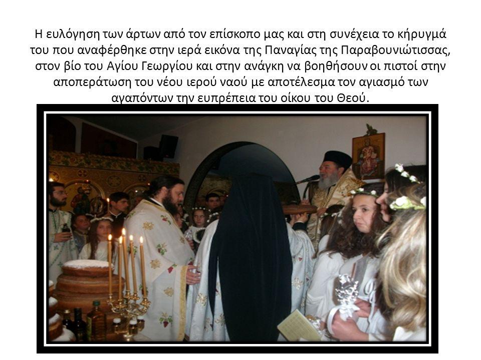 Η ευλόγηση των άρτων από τον επίσκοπο μας και στη συνέχεια το κήρυγμά του που αναφέρθηκε στην ιερά εικόνα της Παναγίας της Παραβουνιώτισσας, στον βίο του Αγίου Γεωργίου και στην ανάγκη να βοηθήσουν οι πιστοί στην αποπεράτωση του νέου ιερού ναού με αποτέλεσμα τον αγιασμό των αγαπόντων την ευπρέπεια του οίκου του Θεού.
