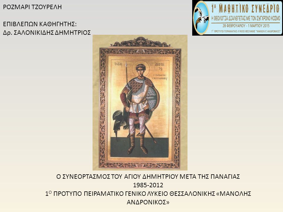 Η ΓΙΟΡΤΗ ΤΟΥ ΑΓΙΟΥ ΔΗΜΗΤΡΙΟΥ Πρώτες πληροφορίες για τον εορτασμό του Αγίου Δημητρίου λαμβάνουμε από τον διάλογο «Τιμαρίων», αγνώστου συγγραφέα, του 12 ου και 13 ου αιώνα, ο οποίος αναφέρεται στο μεγάλο εμπορικό πανηγύρι που γινόταν στη μνήμη του (Δημήτρια).