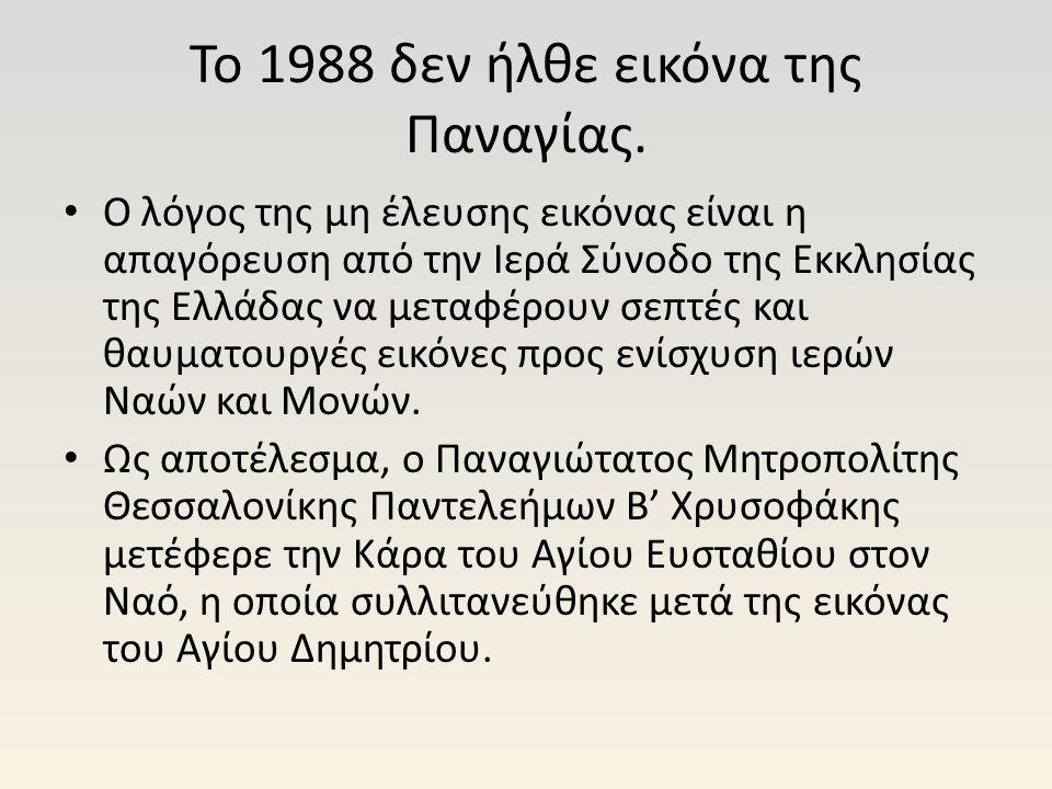Το 1988 δεν ήλθε εικόνα της Παναγίας. Ο λόγος της μη έλευσης εικόνας είναι η απαγόρευση από την Ιερά Σύνοδο της Εκκλησίας της Ελλάδας να μεταφέρουν σε