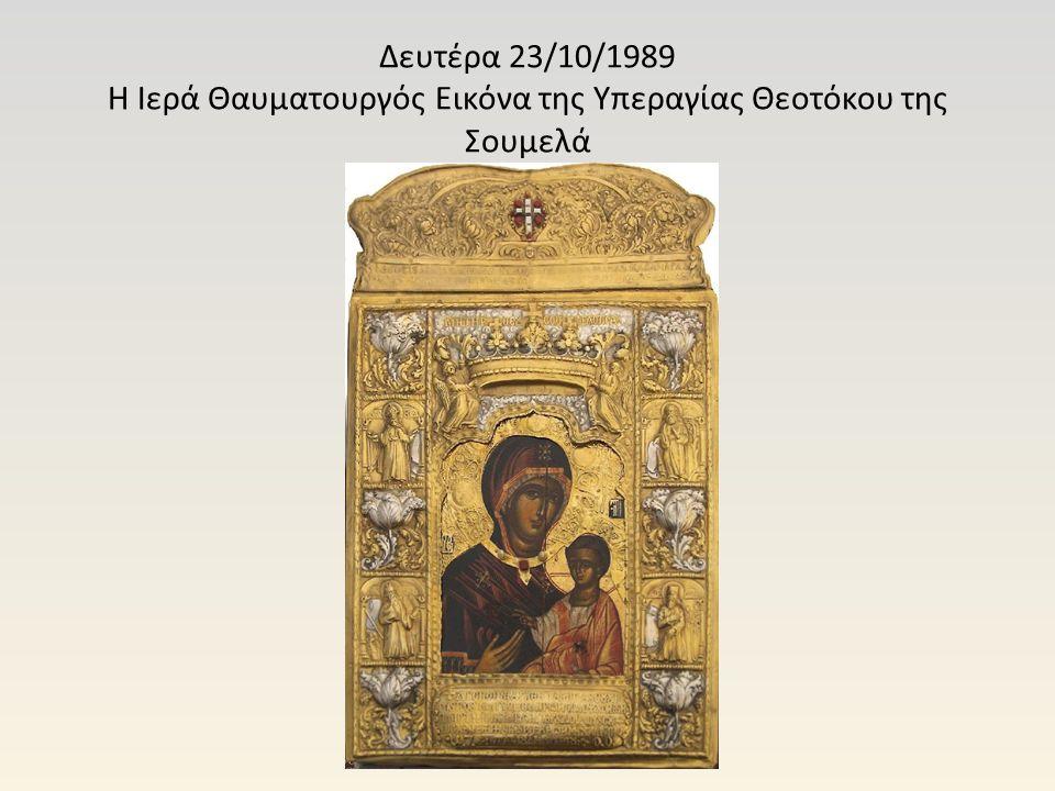 Δευτέρα 23/10/1989 Η Ιερά Θαυματουργός Εικόνα της Υπεραγίας Θεοτόκου της Σουμελά