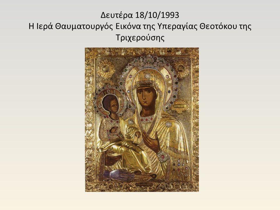 Δευτέρα 18/10/1993 Η Ιερά Θαυματουργός Εικόνα της Υπεραγίας Θεοτόκου της Τριχερούσης