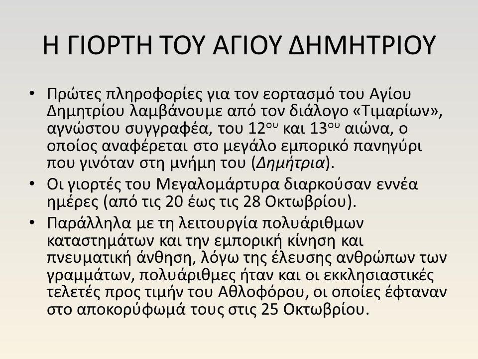 Η ΓΙΟΡΤΗ ΤΟΥ ΑΓΙΟΥ ΔΗΜΗΤΡΙΟΥ Πρώτες πληροφορίες για τον εορτασμό του Αγίου Δημητρίου λαμβάνουμε από τον διάλογο «Τιμαρίων», αγνώστου συγγραφέα, του 12