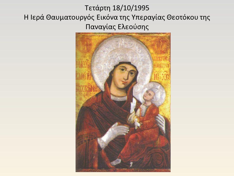 Τετάρτη 18/10/1995 Η Ιερά Θαυματουργός Εικόνα της Υπεραγίας Θεοτόκου της Παναγίας Ελεούσης