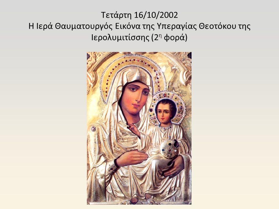 Τετάρτη 16/10/2002 Η Ιερά Θαυματουργός Εικόνα της Υπεραγίας Θεοτόκου της Ιερολυμιτίσσης (2 η φορά)