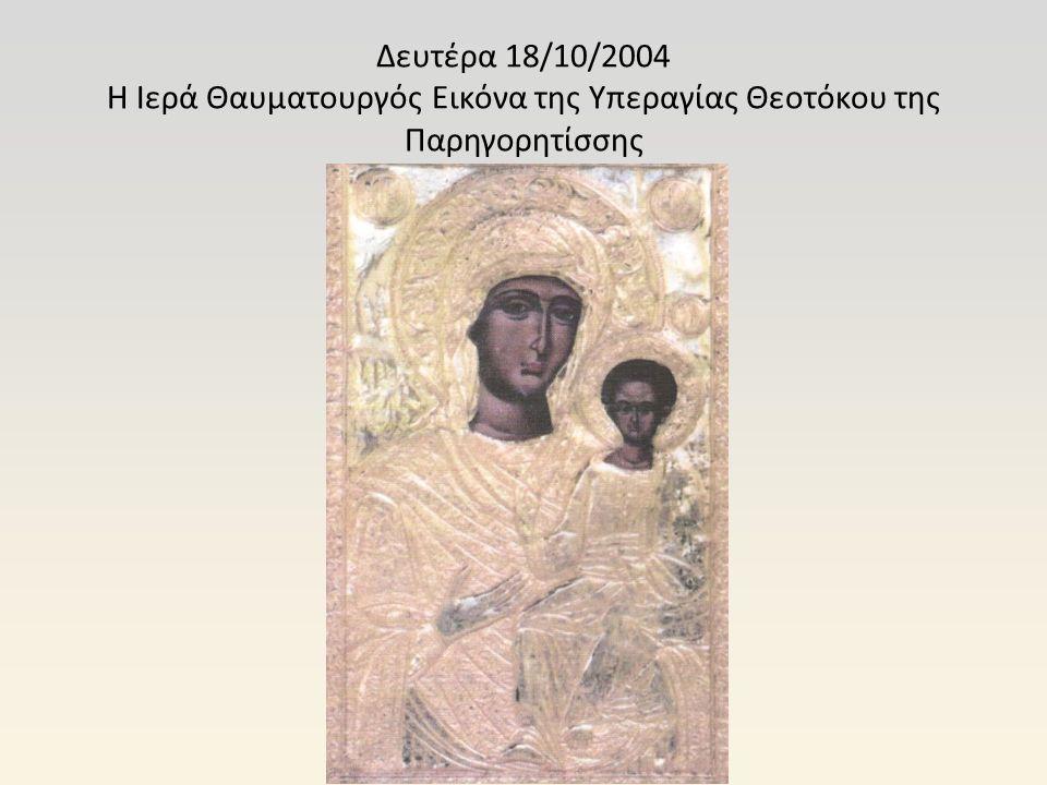 Δευτέρα 18/10/2004 Η Ιερά Θαυματουργός Εικόνα της Υπεραγίας Θεοτόκου της Παρηγορητίσσης
