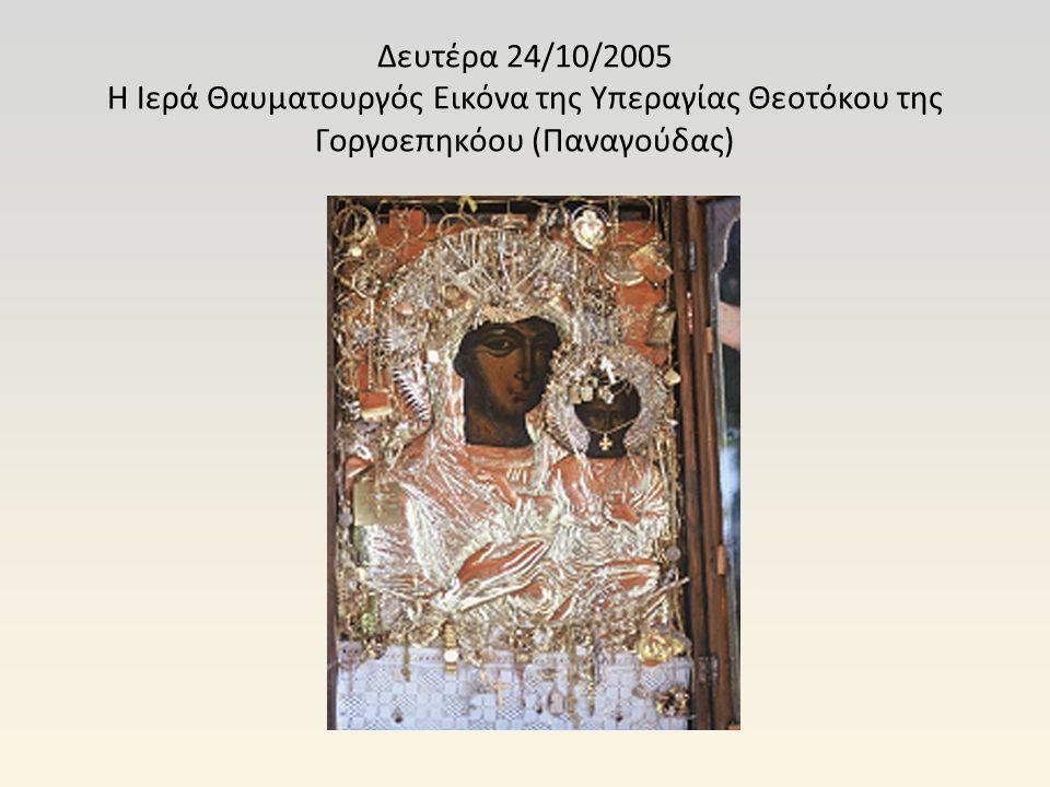 Δευτέρα 24/10/2005 Η Ιερά Θαυματουργός Εικόνα της Υπεραγίας Θεοτόκου της Γοργοεπηκόου (Παναγούδας)