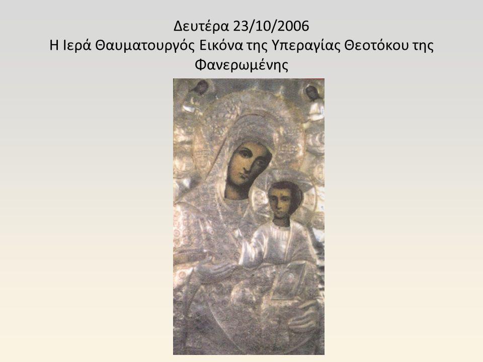 Δευτέρα 23/10/2006 Η Ιερά Θαυματουργός Εικόνα της Υπεραγίας Θεοτόκου της Φανερωμένης