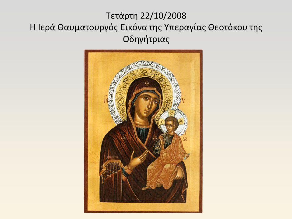 Τετάρτη 22/10/2008 Η Ιερά Θαυματουργός Εικόνα της Υπεραγίας Θεοτόκου της Οδηγήτριας