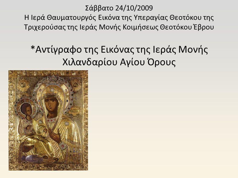 Σάββατο 24/10/2009 Η Ιερά Θαυματουργός Εικόνα της Υπεραγίας Θεοτόκου της Τριχερούσας της Ιεράς Μονής Κοιμήσεως Θεοτόκου Έβρου *Αντίγραφο της Εικόνας τ