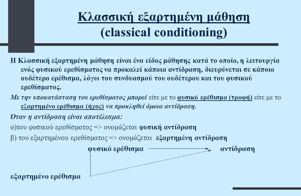 Κλασσική εξαρτημένη μάθηση (classical conditioning) Η Κλασσική εξαρτημένη μάθηση είναι ένα είδος μάθησης κατά το οποίο, η λειτουργία ενός φυσικού ερεθίσματος να προκαλεί κάποια αντίδραση, διευρύνεται σε κάποιο ουδέτερο ερέθισμα, λόγω του συνδυασμού του ουδέτερου και του φυσικού ερεθίσματος.
