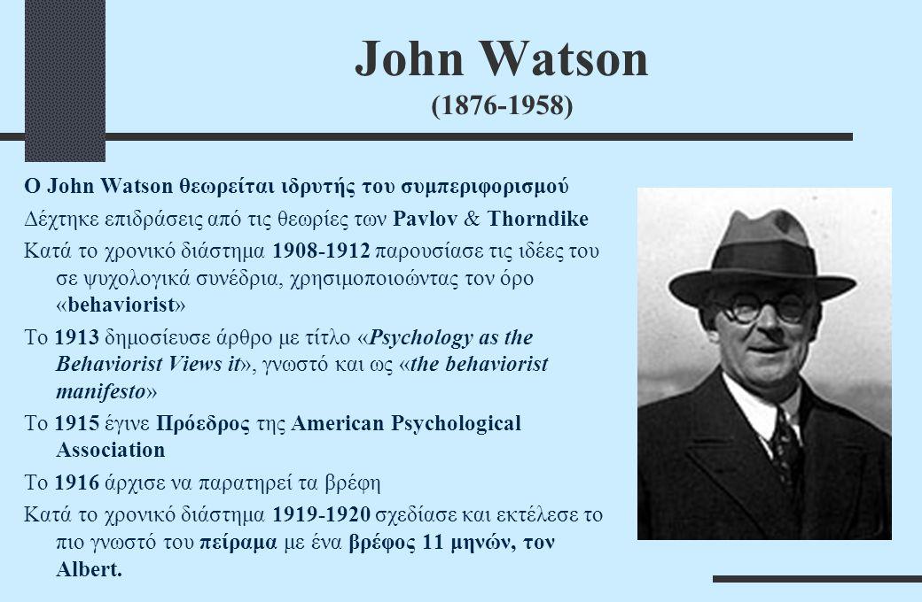 John Watson (1876-1958) Ο John Watson θεωρείται ιδρυτής του συμπεριφορισμού Δέχτηκε επιδράσεις από τις θεωρίες των Pavlov & Thorndike Κατά το χρονικό