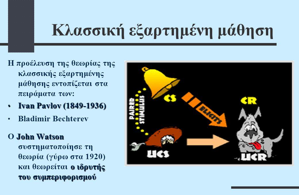Κλασσική εξαρτημένη μάθηση Η προέλευση της θεωρίας της κλασσικής εξαρτημένης μάθησης εντοπίζεται στα πειράματα των: Ivan Pavlov (1849-1936) Ivan Pavlov (1849-1936) Bladimir Bechterev John Watson ο ιδρυτής του συμπεριφορισμού Ο John Watson συστηματοποίησε τη θεωρία (γύρω στα 1920) και θεωρείται ο ιδρυτής του συμπεριφορισμού