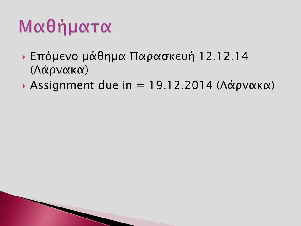  Επόμενο μάθημα Παρασκευή 12.12.14 (Λάρνακα)  Assignment due in = 19.12.2014 (Λάρνακα)