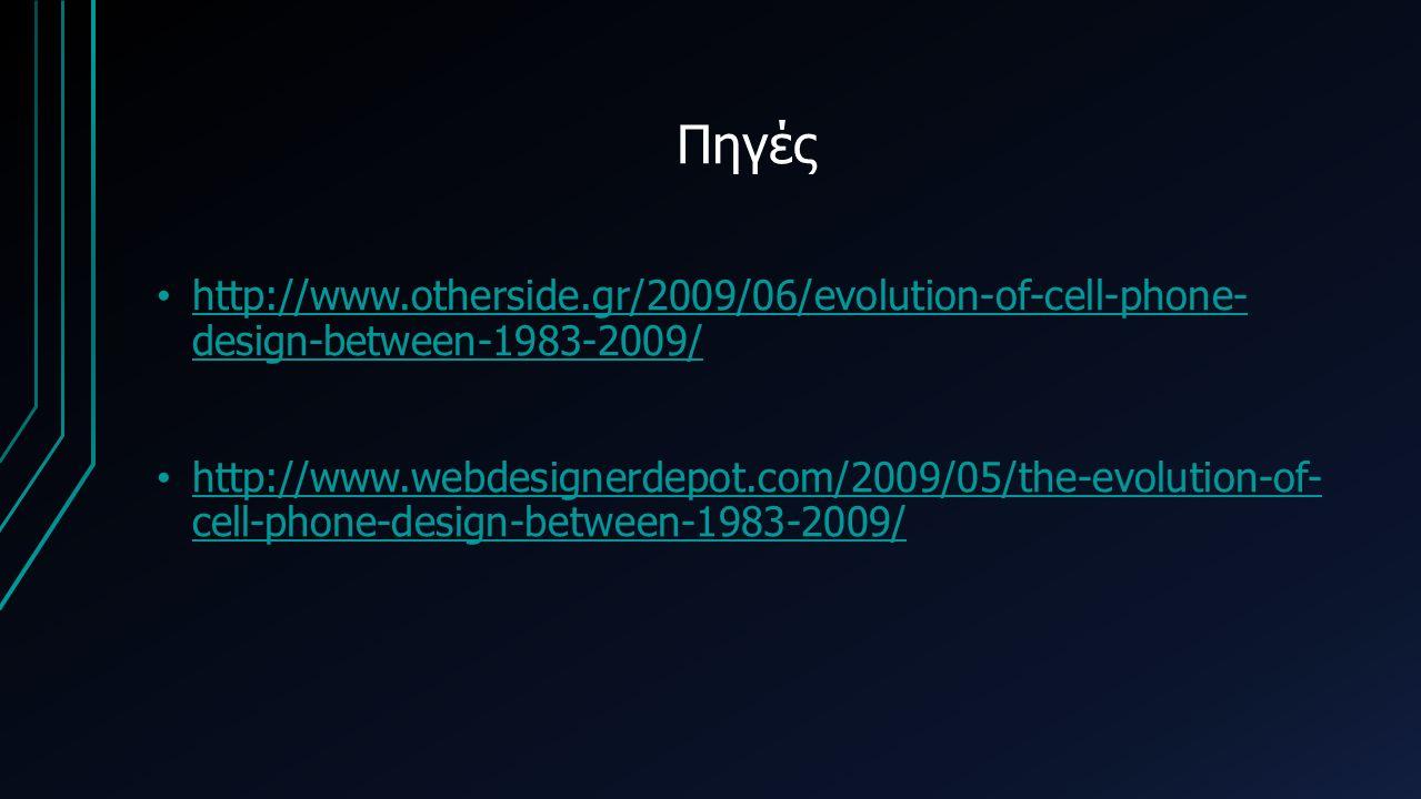 Πηγές http://www.otherside.gr/2009/06/evolution-of-cell-phone- design-between-1983-2009/ http://www.otherside.gr/2009/06/evolution-of-cell-phone- design-between-1983-2009/ http://www.webdesignerdepot.com/2009/05/the-evolution-of- cell-phone-design-between-1983-2009/ http://www.webdesignerdepot.com/2009/05/the-evolution-of- cell-phone-design-between-1983-2009/