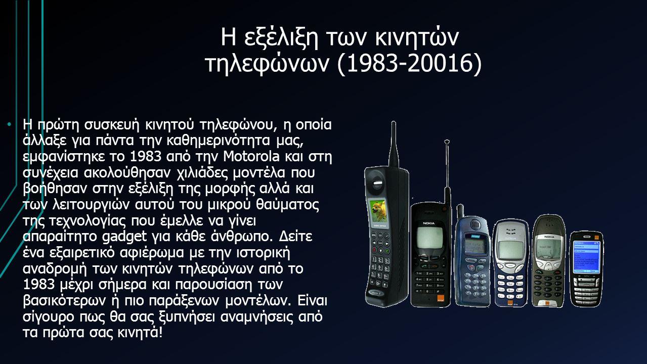 Η εξέλιξη των κινητών τηλεφώνων (1983-20016) Η πρώτη συσκευή κινητού τηλεφώνου, η οποία άλλαξε για πάντα την καθημερινότητα μας, εμφανίστηκε το 1983 από την Motorola και στη συνέχεια ακολούθησαν χιλιάδες μοντέλα που βοήθησαν στην εξέλιξη της μορφής αλλά και των λειτουργιών αυτού του μικρού θαύματος της τεχνολογίας που έμελλε να γίνει απαραίτητο gadget για κάθε άνθρωπο.