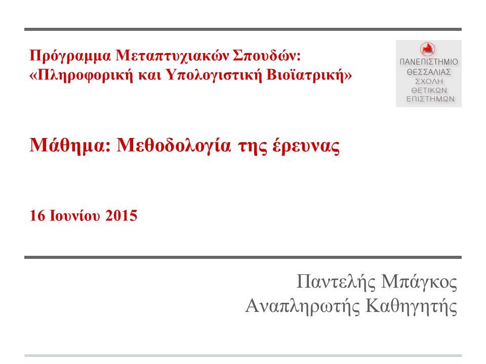 Πρόγραμμα Μεταπτυχιακών Σπουδών: «Πληροφορική και Υπολογιστική Βιοϊατρική» Μάθημα: Μεθοδολογία της έρευνας 16 Ιουνίου 2015 Παντελής Μπάγκος Αναπληρωτής Καθηγητής