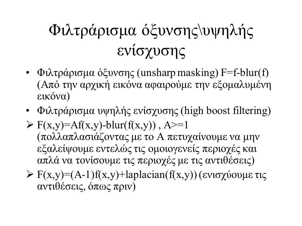Φιλτράρισμα όξυνσης\υψηλής ενίσχυσης Φιλτράρισμα όξυνσης (unsharp masking) F=f-blur(f) (Από την αρχική εικόνα αφαιρούμε την εξομαλυμένη εικόνα) Φιλτράρισμα υψηλής ενίσχυσης (high boost filtering)  F(x,y)=Af(x,y)-blur(f(x,y)), A>=1 (πολλαπλασιάζοντας με το Α πετυχαίνουμε να μην εξαλείψουμε εντελώς τις ομοιογενείς περιοχές και απλά να τονίσουμε τις περιοχές με τις αντιθέσεις)  F(x,y)=(A-1)f(x,y)+laplacian(f(x,y)) (ενισχύουμε τις αντιθέσεις, όπως πριν)