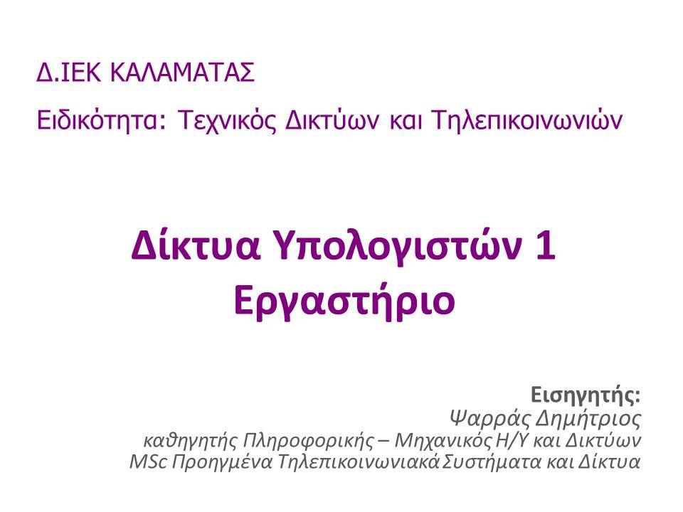 Δίκτυα Υπολογιστών 1 Εργαστήριο Δ.ΙΕΚ ΚΑΛΑΜΑΤΑΣ Ειδικότητα: Τεχνικός Δικτύων και Τηλεπικοινωνιών Εισηγητής: Ψαρράς Δημήτριος καθηγητής Πληροφορικής – Μηχανικός Η/Υ και Δικτύων MSc Προηγμένα Τηλεπικοινωνιακά Συστήματα και Δίκτυα