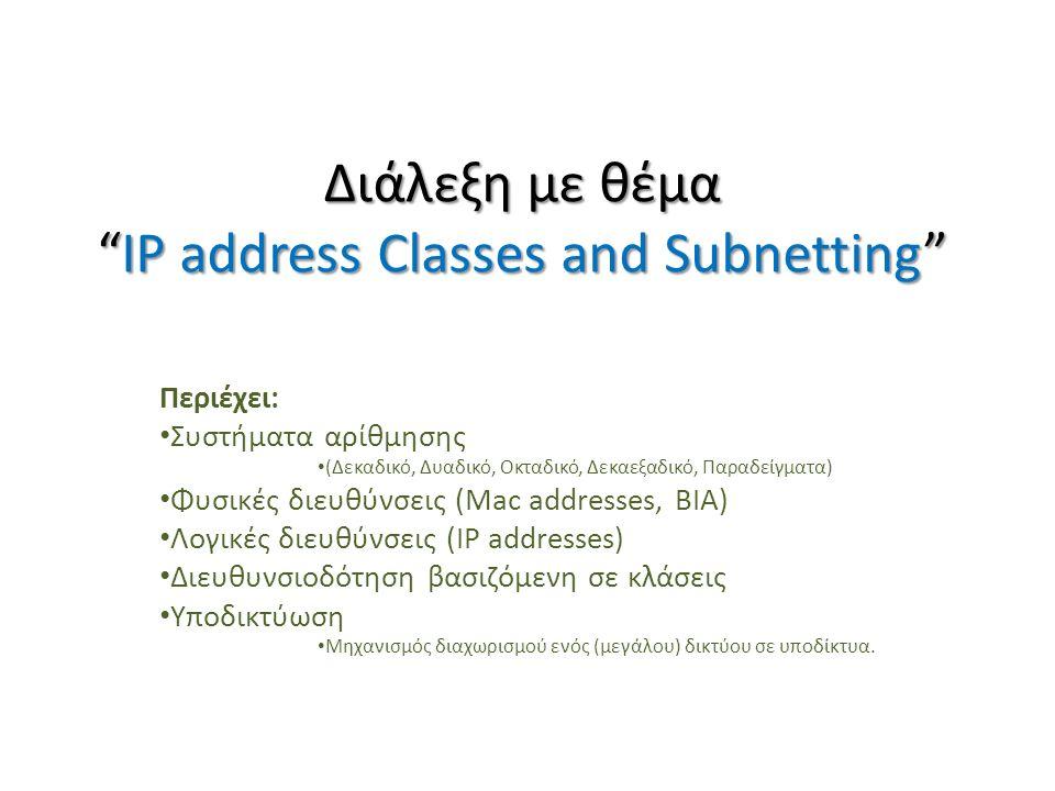 Διάλεξη με θέμα IP address Classes and Subnetting Περιέχει: Συστήματα αρίθμησης (Δεκαδικό, Δυαδικό, Οκταδικό, Δεκαεξαδικό, Παραδείγματα) Φυσικές διευθύνσεις (Mac addresses, BIA) Λογικές διευθύνσεις (IP addresses) Διευθυνσιοδότηση βασιζόμενη σε κλάσεις Υποδικτύωση Μηχανισμός διαχωρισμού ενός (μεγάλου) δικτύου σε υποδίκτυα.