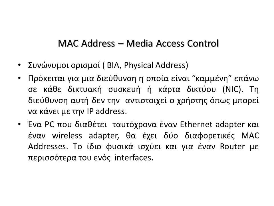 MAC Address – Media Access Control Συνώνυμοι ορισμοί ( BIA, Physical Address) Πρόκειται για μια διεύθυνση η οποία είναι καμμένη επάνω σε κάθε δικτυακή συσκευή ή κάρτα δικτύου (NIC).