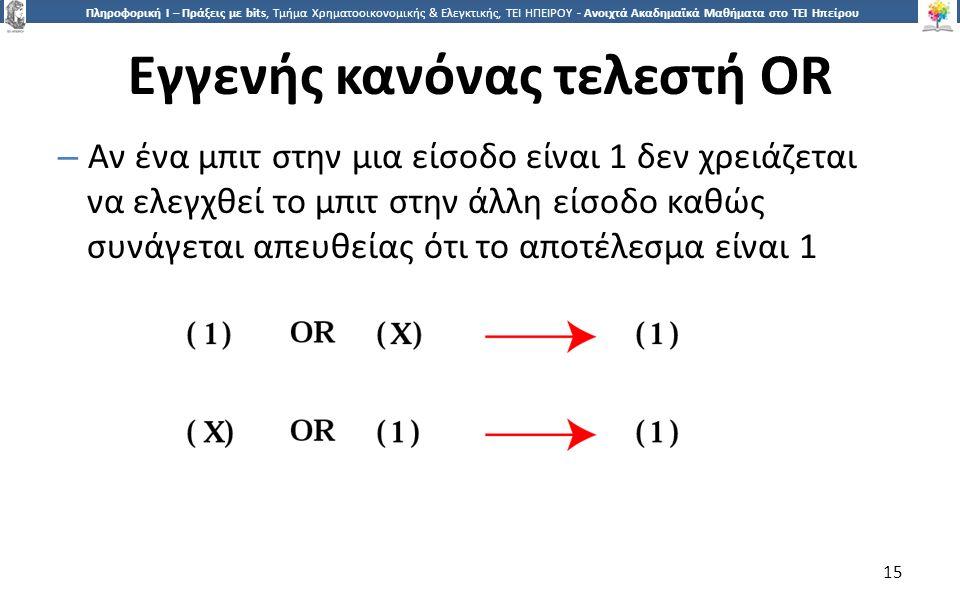 1515 Πληροφορική Ι – Πράξεις με bits, Τμήμα Χρηματοοικονομικής & Ελεγκτικής, ΤΕΙ ΗΠΕΙΡΟΥ - Ανοιχτά Ακαδημαϊκά Μαθήματα στο ΤΕΙ Ηπείρου Εγγενής κανόνας τελεστή OR – Αν ένα μπιτ στην μια είσοδο είναι 1 δεν χρειάζεται να ελεγχθεί το μπιτ στην άλλη είσοδο καθώς συνάγεται απευθείας ότι το αποτέλεσμα είναι 1 15