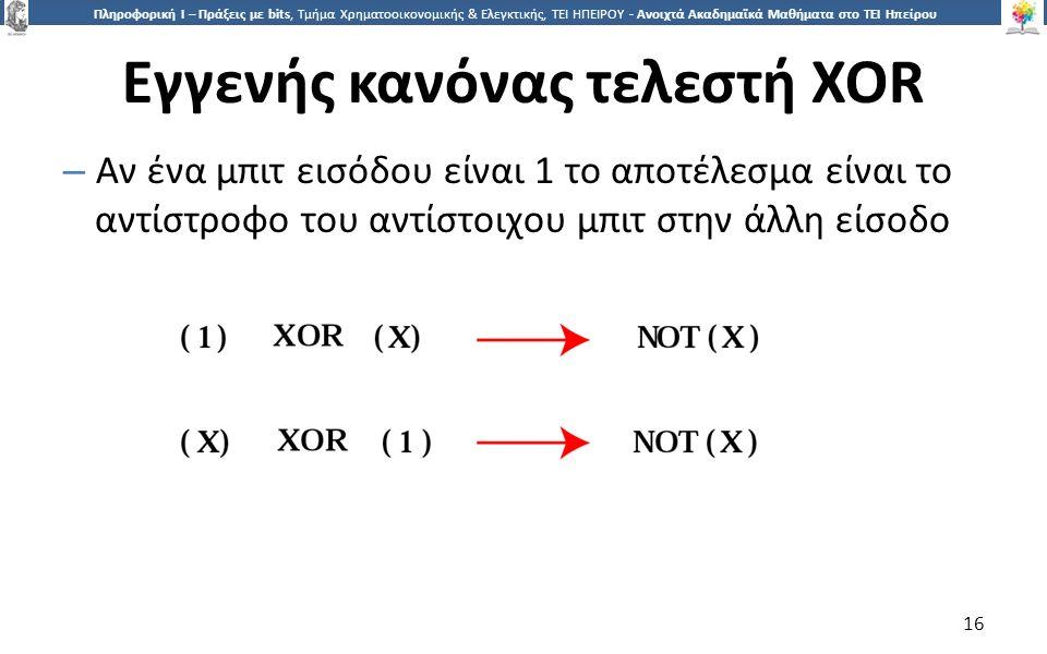 1616 Πληροφορική Ι – Πράξεις με bits, Τμήμα Χρηματοοικονομικής & Ελεγκτικής, ΤΕΙ ΗΠΕΙΡΟΥ - Ανοιχτά Ακαδημαϊκά Μαθήματα στο ΤΕΙ Ηπείρου Εγγενής κανόνας τελεστή XOR – Αν ένα μπιτ εισόδου είναι 1 το αποτέλεσμα είναι το αντίστροφο του αντίστοιχου μπιτ στην άλλη είσοδο 16