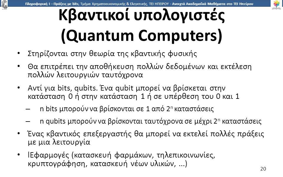 2020 Πληροφορική Ι – Πράξεις με bits, Τμήμα Χρηματοοικονομικής & Ελεγκτικής, ΤΕΙ ΗΠΕΙΡΟΥ - Ανοιχτά Ακαδημαϊκά Μαθήματα στο ΤΕΙ Ηπείρου Κβαντικοί υπολογιστές (Quantum Computers) Στηρίζονται στην θεωρία της κβαντικής φυσικής Θα επιτρέπει την αποθήκευση πολλών δεδομένων και εκτέλεση πολλών λειτουργιών ταυτόχρονα Αντί για bits, qubits.