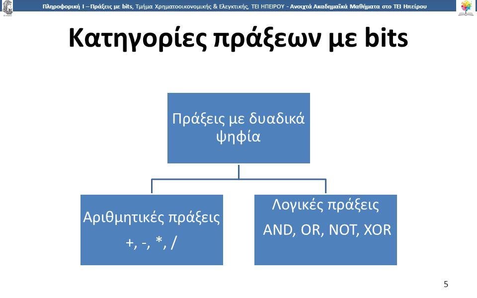 5 Πληροφορική Ι – Πράξεις με bits, Τμήμα Χρηματοοικονομικής & Ελεγκτικής, ΤΕΙ ΗΠΕΙΡΟΥ - Ανοιχτά Ακαδημαϊκά Μαθήματα στο ΤΕΙ Ηπείρου Κατηγορίες πράξεων με bits 5 Πράξεις με δυαδικά ψηφία Αριθμητικές πράξεις +, -, *, / Λογικές πράξεις AND, OR, NOT, XOR