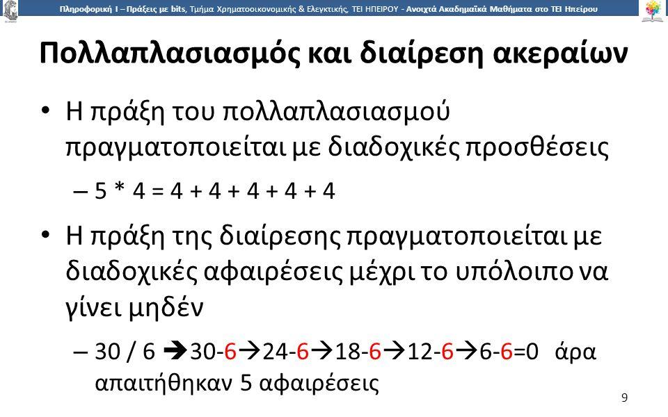 9 Πληροφορική Ι – Πράξεις με bits, Τμήμα Χρηματοοικονομικής & Ελεγκτικής, ΤΕΙ ΗΠΕΙΡΟΥ - Ανοιχτά Ακαδημαϊκά Μαθήματα στο ΤΕΙ Ηπείρου Πολλαπλασιασμός και διαίρεση ακεραίων Η πράξη του πολλαπλασιασμού πραγματοποιείται με διαδοχικές προσθέσεις – 5 * 4 = 4 + 4 + 4 + 4 + 4 Η πράξη της διαίρεσης πραγματοποιείται με διαδοχικές αφαιρέσεις μέχρι το υπόλοιπο να γίνει μηδέν – 30 / 6  30-6  24-6  18-6  12-6  6-6=0 άρα απαιτήθηκαν 5 αφαιρέσεις 9
