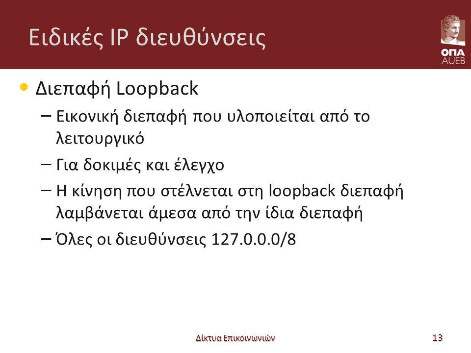Ειδικές IP διευθύνσεις Διεπαφή Loopback – Εικονική διεπαφή που υλοποιείται από το λειτουργικό – Για δοκιμές και έλεγχο – Η κίνηση που στέλνεται στη loopback διεπαφή λαμβάνεται άμεσα από την ίδια διεπαφή – Όλες οι διευθύνσεις 127.0.0.0/8 Δίκτυα Επικοινωνιών 13